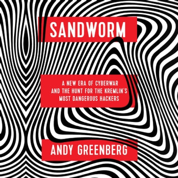 Sandworm - A New Era of Cyberwar and the Hunt for the Kremlin's Most Dangerous Hackers audiobook by Andy Greenberg