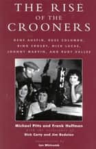 The Rise of the Crooners - Gene Austin, Russ Columbo, Bing Crosby, Nick Lucas, Johnny Marvin and Rudy Vallee ebook by Michael Pitts, Frank Hoffmann, Dick Carty,...