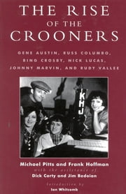 The Rise of the Crooners - Gene Austin, Russ Columbo, Bing Crosby, Nick Lucas, Johnny Marvin and Rudy Vallee ebook by Michael Pitts,Frank Hoffmann,Dick Carty,Jim Bedoian,Ian Whitcomb