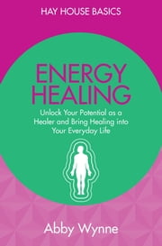 Energy Healing - Unlock Your Potential as a Healer and Bring Healing into Your Everyday Life ebook by Abby Wynne