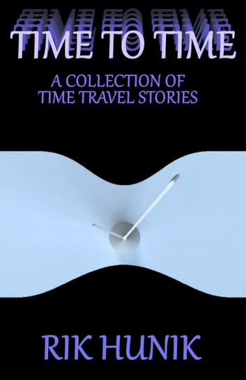 Time To Time: A Collection Of TIme Travel Stories ebook by Rik Hunik