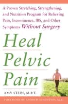 Heal Pelvic Pain: The Proven Stretching, Strengthening, and Nutrition Program for Relieving Pain, Incontinence,& I.B.S, and Other Symptoms Without Surgery ebook by Amy Stein