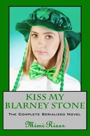 Kiss My Blarney Stone (The Complete Serialized Novel) ebook by Mimi Riser