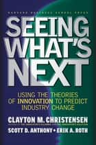 Seeing What's Next - Using the Theories of Innovation to Predict Industry Change ebook by Clayton M. Christensen, Scott D. Anthony, Erik A. Roth