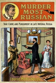 Murder Most Russian - True Crime and Punishment in Late Imperial Russia ebook by Louise McReynolds