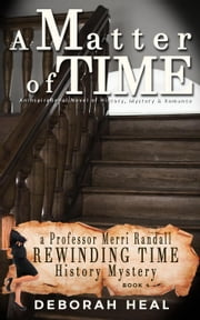 A Matter of Time: An Inspirational Novel of History, Mystery & Romance - The Rewinding Time Series ebook by Deborah Heal