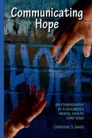 Communicating Hope - An Ethnography of a Children's Mental Health Care Team ebook by Christine Davis