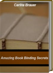 Amazing Book Binding Secrets - Quick Reference To How To Bind A Book, Ways To Bind A Book, BookBinding Supplies, Book Binding Machine ebook by Carlita Brauer