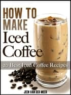How To Make Iced Coffee: 20 Best Iced Coffee Recipes ebook by