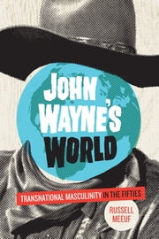 John Wayne's World - Transnational Masculinity in the Fifties ebook by Russell Meeuf
