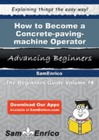 How to Become a Concrete-paving-machine Operator - How to Become a Concrete-paving-machine Operator ebook by Cyril Khan