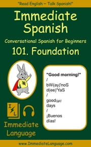 Immediate Spanish 101. Foundation - Conversational Spanish for Beginners; An Introduction To Spanish Grammar & Colloquial Spanish Vocabulary, With Downloadable Soundtracks ebook by Immediate Language