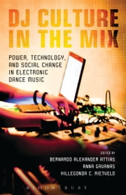 DJ Culture in the Mix - Power, Technology, and Social Change in Electronic Dance Music ebook by Professor and Department Chair Bernardo Attias,Fil Dokter and Expert in International Politics Anna Gavanas,Reader in Cultural Studies Hillegonda Rietveld