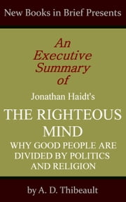 An Executive Summary of Jonathan Haidt's 'The Righteous Mind: Why Good People Are Divided by Politics and Religion' ebook by A. D. Thibeault