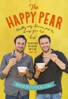The Happy Pear - Healthy, Easy, Delicious Food to Change Your Life ebook by David Flynn, Stephen Flynn