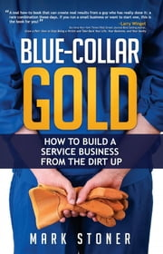 Blue-Collar Gold: How to Build a Service Business from the Dirt Up ebook by Mark Stoner