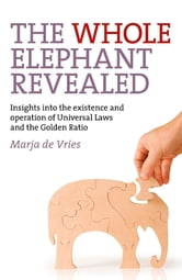 The Whole Elephant Revealed - Insights into the existence and operation of Universal Laws and the Golden Ratio ebook by Marja de Vries