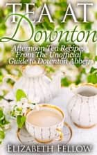 Tea at Downton: Afternoon Tea Recipes From The Unofficial Guide to Downton Abbey - Downton Abbey Tea Books ebook by Elizabeth Fellow