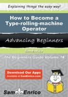 How to Become a Type-rolling-machine Operator - How to Become a Type-rolling-machine Operator ebook by Carolyne Blackmon