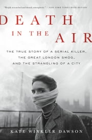 Death in the Air - The True Story of a Serial Killer, the Great London Smog, and the Strangling of a City ebook by Kate Winkler Dawson