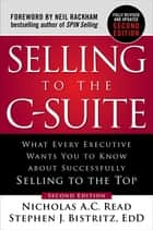 Selling to the C-Suite, Second Edition: What Every Executive Wants You to Know About Successfully Selling to the Top - What Every Executive Wants You to Know About Successfully Selling to the Top ebook by Nicholas A.C. Read, Stephen J. Bistritz, Ed.D.