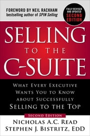Selling to the C-Suite, Second Edition: What Every Executive Wants You to Know About Successfully Selling to the Top ebook by Nicholas A.C. Read, Stephen J. Bistritz, Ed.D.