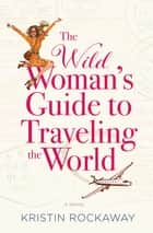 The Wild Woman's Guide to Traveling the World - A Novel ebook by Kristin Rockaway