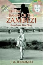 On the Banks of the Zambezi ebook by J.A. Lourenco