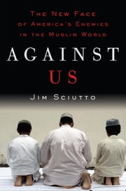 Against Us - The New Face of America's Enemies in the Muslim World ebook by Jim Sciutto