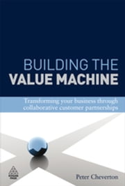 Building the Value Machine - Transforming Your Business Through Collaborative Customer Partnerships ebook by Peter Cheverton,Kingsley Weber