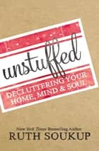 Unstuffed - Decluttering Your Home, Mind and Soul ebook by Ruth Soukup