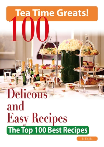 Tea Time: 100 Delicious and Easy Tea Time Recipes - The Top 100 Best Recipes for a Fabulous Tea Time ebook by Jo Franks