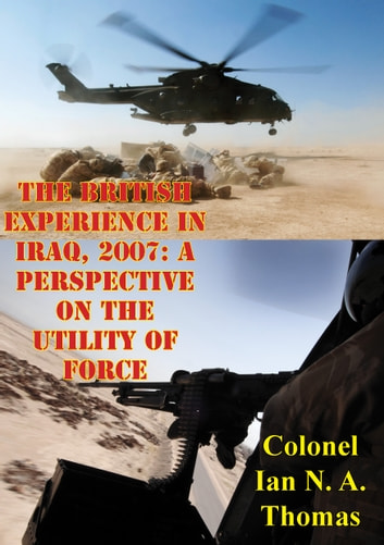 The British Experience In Iraq, 2007: A Perspective On The Utility Of Force ebook by Colonel Ian N. A. Thomas