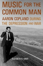 Music for the Common Man - Aaron Copland during the Depression and War ebook by Elizabeth B. Crist