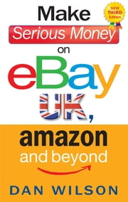 Make Serious Money on eBay UK, Amazon and Beyond - A Paradox ebook by Dan Wilson