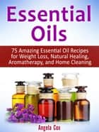 Essential Oils: 75 Amazing Essential Oil Recipes for Weight Loss, Natural Healing, Aromatherapy, and Home Cleaning ebook by Angela Cox