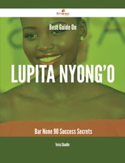 Best Guide On Lupita Nyong'o- Bar None - 90 Success Secrets ebook by Teresa Chandler