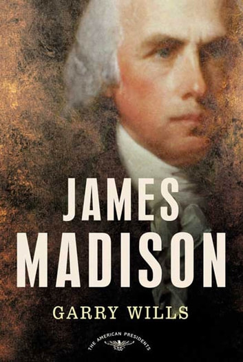 James Madison - The American Presidents Series: The 4th President, 1809-1817 eBook by Garry Wills