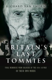 Britain's Last Tommies: Final Memories from Soldiers of the 1914-18 War - In Their Own Words ebook by Van Emden, Richard