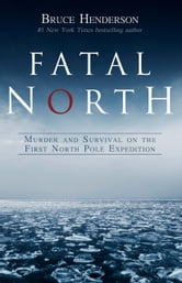 Fatal North - Murder and Survival on the First North Pole Expedition ebook by Bruce Henderson