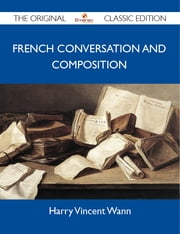French Conversation and Composition - The Original Classic Edition ebook by Wann Harry