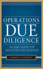 Operations Due Diligence: An M&A Guide for Investors and Business eBook par James F. Grebey