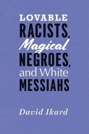 Lovable Racists, Magical Negroes, and White Messiahs ebook by David Ikard, T. Denean Sharpley-Whiting