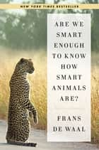 Are We Smart Enough to Know How Smart Animals Are? ebook by Frans de Waal