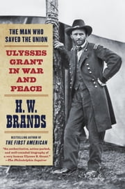 The Man Who Saved the Union - Ulysses Grant in War and Peace ebook by H.W. Brands