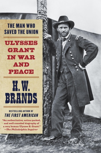 The Man Who Saved the Union - Ulysses Grant in War and Peace ebook by H. W. Brands
