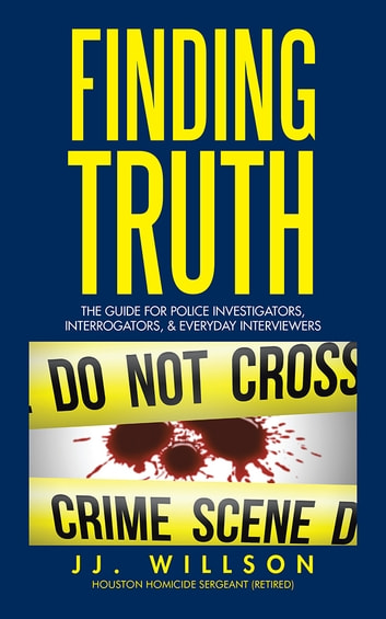 Finding Truth - The Guide for Police Investigators, Interrogators, & Everyday Interviewers ebook by JJ. Willson