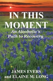 In This Moment: An Alcoholic's Path To Recovery ebook by James Evers