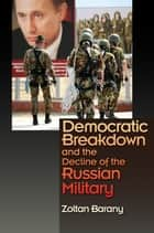 Democratic Breakdown and the Decline of the Russian Military ebook by Zoltan Barany