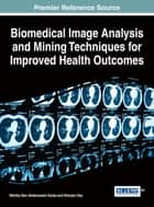 Biomedical Image Analysis and Mining Techniques for Improved Health Outcomes ebook by Wahiba Ben Abdessalem Karâa,Nilanjan Dey